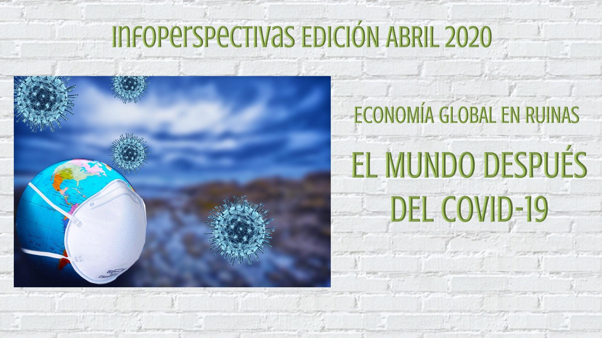InfoPerspectivas Abril 2020 - Economía Global en Ruinas. El Mundo Después del Covid19